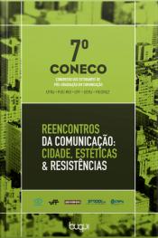 7° Coneco: Reencontros Da Comunicação: Cidade, Estéticas & Resistências (7º Coneco: Congresso Dos Estudantes De Pós-graduação Em Comunicação)