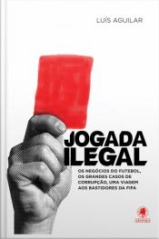 Jogada Ilegal: Os Negócios Do Futebol, Os Grandes Casos De Corrupção, Uma Viagem Aos Bastidores Da Fifa