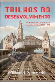 Trilhos Do Desenvolvimento: As Ferrovias No Crescimento Da Economia Brasileira 1854-1913