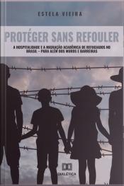 Protéger Sans Refouler: A Hospitalidade E A Migração Acadêmica De Refugiados No Brasil – Para Além Dos Muros E Barreiras