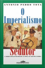 O Imperialismo Sedutor (nova Edição): A Americanização Do Brasil Na Época Da Segunda Guerra