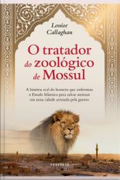 O Tratador Do Zoológico De Mossul: A História Real Do Homem Que Enfrentou O Estado Islâmico Para Salvar Animais Em Uma Cidade Arrasada Pela Guerra