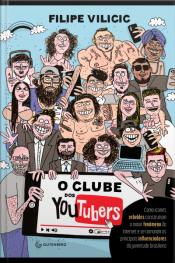 O Clube Dos Youtubers: Como Ícones Rebeldes Construíram O Maior Fenômeno Da Internet E Se Tornaram Os Principais Influenciadores Da Juventude Brasileira