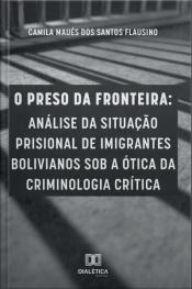 O Preso Da Fronteira: Análise Da Situação Prisional De Imigrantes Bolivianos Sob A Ótica Da Criminologia Crítica