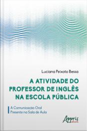 A Atividade Do Professor De Inglês Na Escola Pública: A Comunicação Oral Presente Na Sala De Aula
