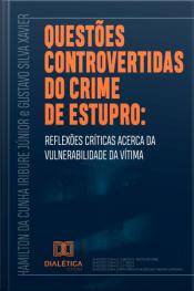 Questões Controvertidas Do Crime De Estupro: Reflexões Críticas Acerca Da Vulnerabilidade Da Vítima