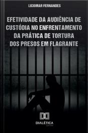 Efetividade Da Audiência De Custódia No Enfrentamento Da Prática De Tortura Dos Presos Em Flagrante