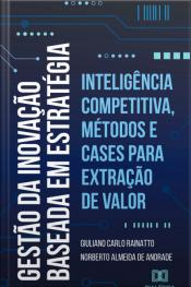 Gestão Da Inovação Baseada Em Estratégia: Inteligência Competitiva, Métodos E Cases Para Extração De Valor