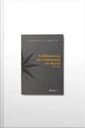 A Diplomacia Na Construção Do Brasil: 1750 - 2016