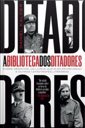 A Biblioteca Dos Ditadores: Sobre Déspotas, Os Livros Que Eles Escreveram Escreveram E Outras Catástrofes Literárias
