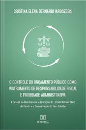 O Controle Do Orçamento Público Como Instrumento De Responsabilidade Fiscal E Probidade Administrativa: A Defesa Da Democracia, A Proteção Do Estado Democrático De Direito E A Conservação Do Bem Coletivo