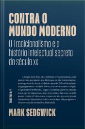 Contra O Mundo Moderno: O Tradicionalismo E A História Intelectual Secreta Do Século Xx
