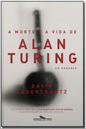Morte e a Vida de Alan Turing, A - Um Romance