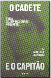Cadete e o Capitão, O - A Vida de Jair Bolsonaro no Quartel