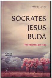 Sócrates Jesus Buda - Três Mestres de Vida