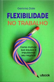Flexibilidade no trabalho: como motivar sua equipe e impulsionar seu negócio