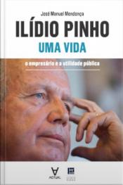 Ilídio Pinho - Uma Vida: O Empresário E A Utilidade Pública