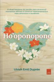 Ho'oponopono: O Ritual Havaiano Do Perdão Para Atravessar Momentos Difíceis E Construir Relacionamentos Mais Amorosos E Saudáveis.