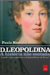 D. Leopoldina: A História Não Contada: A Mulher Que Arquitetou A Independência Do Brasil