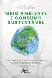 Meio Ambiente E Consumo Sustentável: O Papel Do Código De Defesa Do Consumidor Na Concretização Da Cidadania (edição Atualizada)