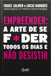 Empreender: A Arte De Se Foder Todos Os Dias E Não Desistir: Um Manual De Sobrevivência Para O Mundo Real Do Empreendedorismo