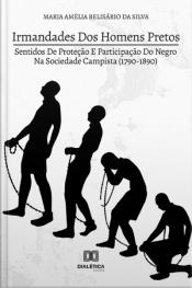 Irmandades Dos Homens Pretos: Sentidos De Proteção E Participação Do Negro Na Sociedade Campista (1790-1890)