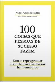 100 Coisas Que Pessoas De Sucesso Fazem: Como Reprogramar A Mente Para Se Tornar Bem-sucedido