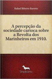 A Percepção Da Sociedade Carioca Sobre A Revolta Dos Marinheiros Em 1910.