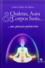 Chakras, Aura E Corpos Sutis...: Em Poucas Palavras