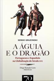 A Águia E O Dragão: Portugueses E Espanhóis Na Globalização Do Século Xvi