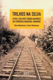 Trilhos na Selva - O dia a dia dos trabalhadores da ferrovia Madeira-Mamoré