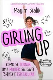 Girling up - Como se tornar uma mulher saudável, esperta e espetacular