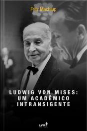 Ludwig von Mises: Um Acadêmico Intransigente