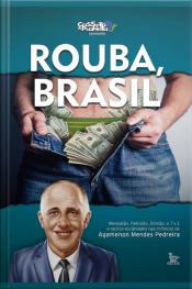 Rouba, Brasil; Mensalão, Petrolão, Dilmão, 7x1 E Outros Escândalos