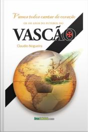 Vamos Cantar De Coração: Os 100 Anos Do Futebol Do Vasco Da Gama