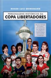 Personagens Históricos Da Copa Libertadores: 58 Personalidades Do Futebol Sul-americano Que Ajudaram A Construir A História Dessa Emocionante Competição