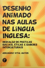 Desenho Animado Nas Aulas De Língua Inglesa: Mediação De Práticas Sociais, Éticas E Saberes Intelectuais