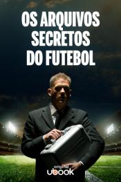 Os arquivos secretos do futebol