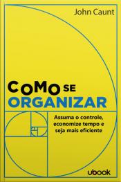 Como se organizar: assuma o controle, economize tempo e seja mais eficiente