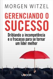 Gerenciando o sucesso: driblando a incompetência e o fracasso para se tornar um líder melhor