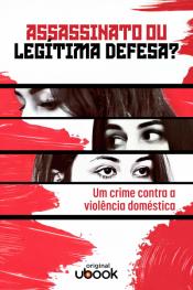 Assassinato ou legítima defesa – Um crime contra a violência doméstica