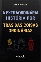 A extraordinária história por trás das coisas ordinárias