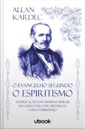 O Evangelho segundo o Espiritismo: a explicação das máximas morais do Cristo em concordância com o espiritismo